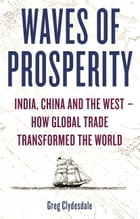 Waves of Prosperity: India, China and the West   How Global Trade Transformed The World by Greg Clydesdale