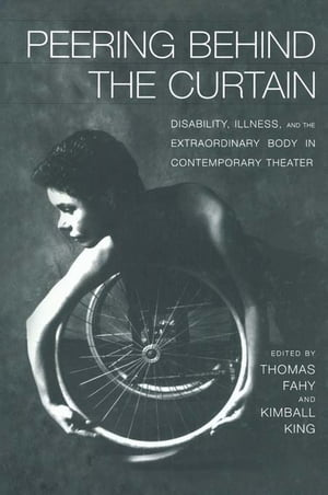 Peering Behind the Curtain Disability, Illness, and the Extraordinary Body in Contemporary Theatre