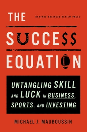 The Success Equation Untangling Skill and Luck in Business,  Sports,  and Investing