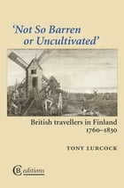 Not So Barren or Uncultivated: British Travellers in Finland 1760–1830 by Tony Lurcock