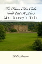 To Have His Cake (and Eat It Too): Mr. Darcy's Tale by P. O. Dixon