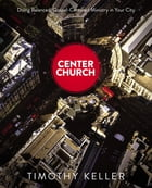 Center Church: Doing Balanced, Gospel-Centered Ministry in Your City by Timothy Keller