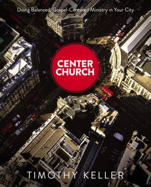 Center Church Doing Balanced,  Gospel-Centered Ministry in Your City