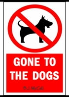 Gone to the Dogs by B.J.  McCall