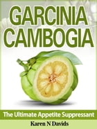 GARCINIA CAMBOGIA: The Ultimate Appetite Suppressant by Karen N. Davids