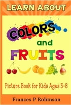 Learn About Colors and Fruits: Picture Book for Kids Ages 38 by Frances Robinson