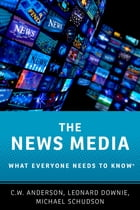 The News Media: What Everyone Needs to Know® by C.W. Anderson