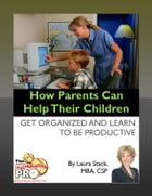 How Parents Can Help Their Children: Get Organized and Learn to Be Productive by Laura Stack