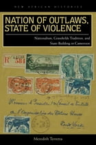 Nation of Outlaws, State of Violence: Nationalism, Grassfields Tradition, and State Building in Cameroon by Meredith Terretta