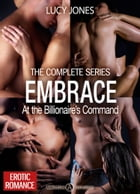 Embrace - At the Billionaire's Command - The Complete Series by Lucy Jones