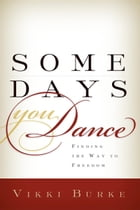 Some Days You Dance: Finding The Way to Freedom by Vikki Burke