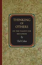 Thinking of Others: On the Talent for Metaphor by Ted Cohen