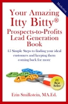 Your Amazing Itty Bitty Prospect-To-Profit Lead Generation Book: 15 Simple Steps to finding your ideal customer and keeping them coming back for more. by Erin Smilkstein