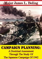 Campaign Planning: A Doctrinal Assessment Through The Study Of The Japanese Campaign Of 1942 by Major James L. Boling