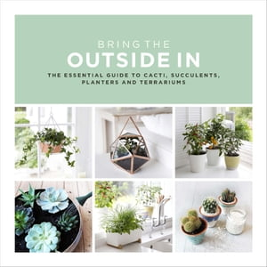 Bring The Outside In The Essential Guide to Cacti,  Succulents,  Planters and Terrariums