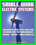 Small Wind Electric Systems: Consumers Guide with Practical Information for Homeowners, Farmer, Ranchers, Small Businesses by Progressive Management