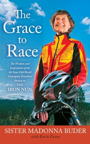 The Grace to Race The Wisdom and Inspiration of the 80-Year-Old World Champion Triathlete Known as the Iron Nun