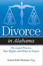 Divorce in Alabama: The Legal Process, Your Rights, and What to Expect by Jessica Kirk Drennan, JD
