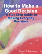 How to Make a Good Decision: A Five Step Guide to Making Everday Decisions