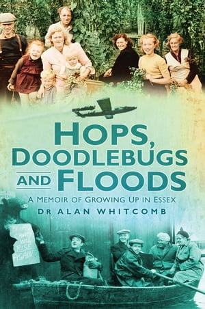 Hops,  Doodlebugs and Floods A Memoir of Growing Up In Essex