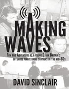Making Waves: Fun and Adventure As a Young D J On Britain's Offshore Pirate Radio Stations In the…
