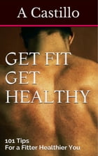 Get fit Get Healthy: 101 tips to a fitter healthier you by a castillo