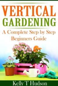 VERTICAL GARDENING: A COMLPETE STEP BY STEP BEGINNERS GUIDE