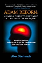 ADAM REBORN: A Family Guide to Surviving a Traumatic Brain Injury by Alex Stelmach