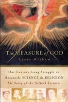 The Measure of God: History's Greatest Minds Wrestle with Reconciling Science and Religion by Larry Witham