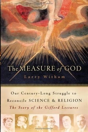 The Measure of God History's Greatest Minds Wrestle with Reconciling Science and Religion