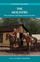 The Mounties: Tales of Adventure and Danger from the Early Days by Elle Andra-Warner