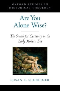 Are You Alone Wise?: The Search for Certainty in the Early Modern Era
