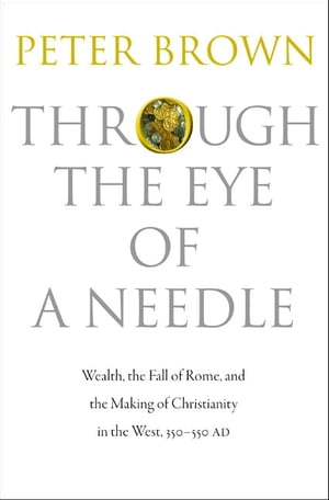 Through the Eye of a Needle Wealth,  the Fall of Rome,  and the Making of Christianity in the West,  350-550 AD