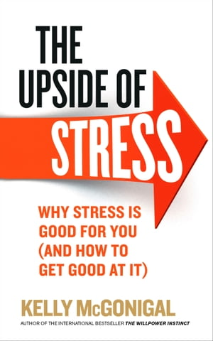 The Upside of Stress Why stress is good for you (and how to get good at it)