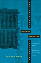 Manufacturing Modern Japanese Literature: Publishing, Prizes, and the Ascription of Literary Value by Edward Mack