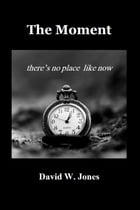 The Moment: there is no place like now by David W. Jones