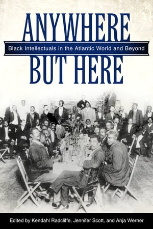 Anywhere But Here Black Intellectuals in the Atlantic World and Beyond