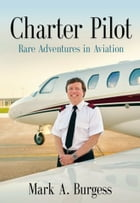 CHARTER PILOT: Rare Adventures In Aviation by Mark A. Burgess