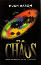 IT'S ALL CHAOS: Tales of the Young, the Old, and the Middle Aged by Hugh Aaron