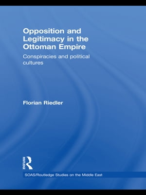 Opposition and Legitimacy in the Ottoman Empire Conspiracies and Political Cultures
