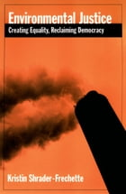 Environmental Justice: Creating Equity, Reclaiming Democracy by Kristin Shrader-Frechette