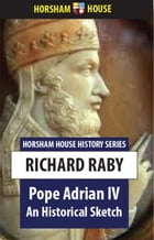 Pope Adrian IV: An Historical Sketch by Richard Raby