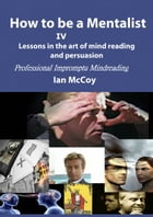 How to be a Mentalist IV: Professional Impromptu Mind Reading by Ian McCoy