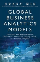 Global Business Analytics Models: Concepts and Applications in Predictive, Healthcare, Supply Chain, and Finance Analytics by Hokey Min