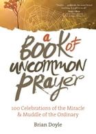 A Book of Uncommon Prayer: 100 Celebrations of the Miracle & Muddle of the Ordinary by Brian Doyle