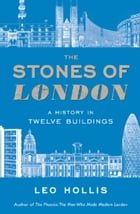 The Stones of London: A History in Twelve Buildings by Leo Hollis