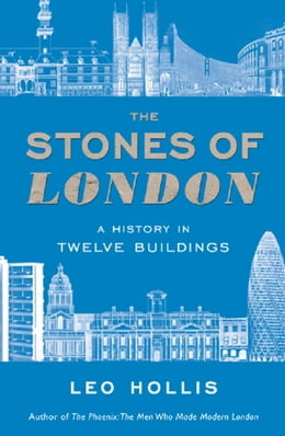 Book The Stones of London: A History in Twelve Buildings by Leo Hollis