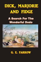 Dick, Marjorie, and Fidge: A Search for the Wonderful Dodo by G. E. Farrow