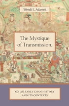The Mystique of Transmission: On an Early Chan History and Its Contexts by Wendi Adamek