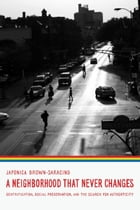 A Neighborhood That Never Changes: Gentrification, Social Preservation, and the Search for Authenticity by Japonica Brown-Saracino
